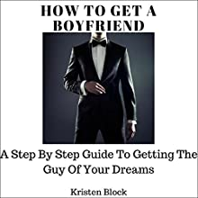 How to Get a Boyfriend: A Step-by-Step Guide to Getting the Guy of Your Dreams Audiobook by Kristen Block Narrated by Cody Navarro