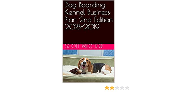 Amazon dog boarding kennel business plan 2nd edition 2018 2019 amazon dog boarding kennel business plan 2nd edition 2018 2019 ebook scott proctor kindle store fandeluxe Choice Image