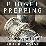 Budget Prepping: Surviving on Less   Robert Paine