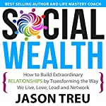Social Wealth: How to Build Extraordinary Relationships by Transforming the Way We Live, Love, Lead and Network | Jason Treu