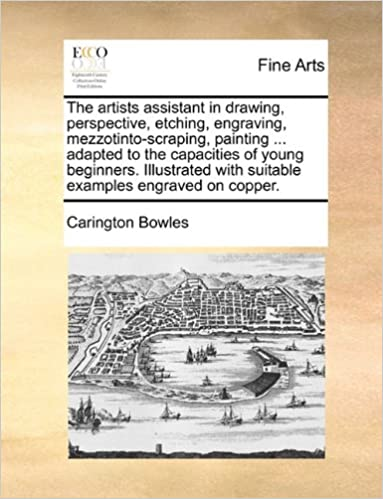 The artists assistant in drawing, perspective, etching, engraving, mezzotinto-scraping, painting ... adapted to the capacities of young beginners. ... with suitable examples engraved on copper.