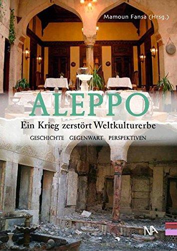Aleppo. Ein Krieg zerstört Weltkulturerbe Geschichte, Gegenwart, Perspektiven