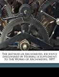 The Method of Archimedes, Recently Discovered by Heiberg; a Supplement to the Works of Archimedes 1897, Archimedes Archimedes and J. L. 1854-1928 Heiberg, 1178379558
