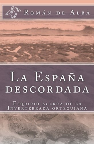 La España descordada: Esquicio sobre la invertebrada orteguiana: Amazon.es: De Alba, Román: Libros