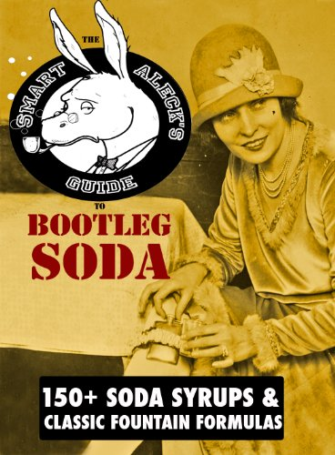Bootleg Soda: A Smart Aleck's Guide: 100+ Homemade Soda Syrup Recipes, plus 50 old time soda fountain formulas! by [Selzer, Adam]