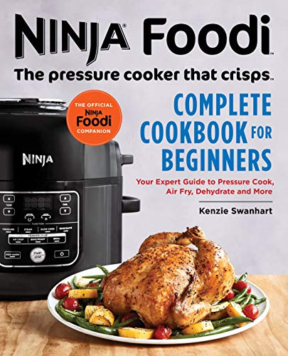 Ninja Foodi: The Pressure Cooker that Crisps: Complete Cookbook for Beginners: Your Expert Guide to Pressure Cook, Air Fry, Dehydrate, and More by Kenzie Swanhart