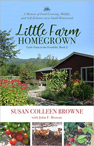 Little Farm Homegrown: A Memoir of Food-Growing, Midlife, and Self-Reliance on a Small Homestead (Little Farm in the Foothills Book 2) by [Browne, Susan Colleen, Browne, John F.]