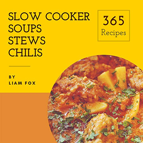 Day Soup - Slow Cooker Soups, Stews and Chilis 365: Enjoy 365 Days With Amazing Slow Cooker Soups, Stews And Chilis Recipes In Your Own Slow Cooker Soups, Stews And Chilis Cookbook! [Book 1]