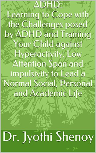 ADHD: Learning to Cope with the Challenges posed by ADHD and Training Your Child against Hyperactivity, Low Attention Span and impulsivity to Lead a Normal Social, Personal and Academic Life