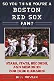 So You Think You're a Boston Red Sox Fan?: Stars, Stats, Records, and Memories for True Diehards (So You Think You're a Team Fan)