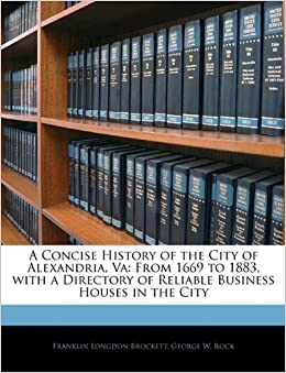 A Concise History of the City of Alexandria, Va: From 1669 to 1883, with a Directory of Reliable Business Houses in the City