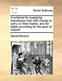 A Scheme for Supplying Industrious Men with Money to Carry on Their Trades, and for Better Providing for the Poor of Ireland, David Bindon, 1140786768