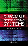 Disposable Bioprocessing Systems, Sarfaraz K. Niazi, 1439866708