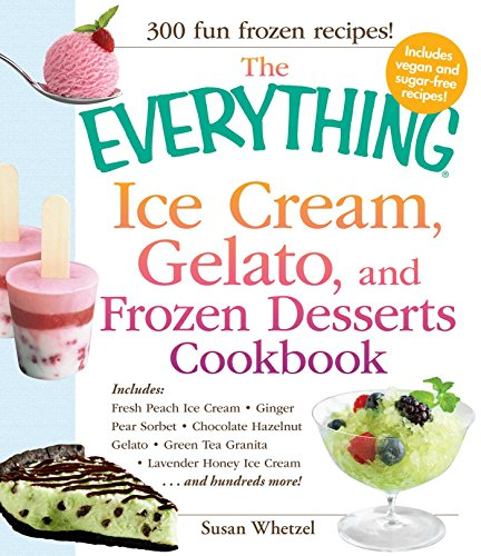 The Everything Ice Cream, Gelato, and Frozen Desserts Cookbook: Includes Fresh Peach Ice Cream, Ginger Pear Sorbet, Hazelnut Nutella Swirl Gelato, Kiwi ... Cream...and hundreds more! (Everything®) by Susan Whetzel