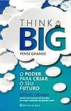 Think Big (Pense Grande). O Poder Para Criar o Seu Futuro