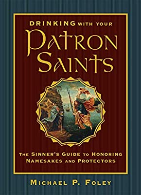 Drinking with Your Patron Saints: The Sinner's Guide to Honoring Namesakes and Protectors: Foley, Michael P.: 9781684510474: Amazon.com: Books