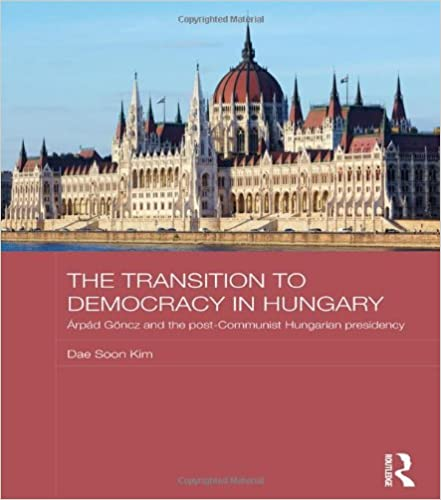 The Transition to Democracy in Hungary: Árpád Göncz and the Post-Communist Hungarian Presidency (BASEES/Routledge Series on Russian and East European Studies)
