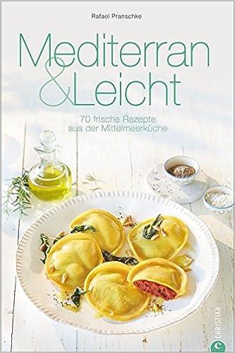 Mittelmeerküche: Mediterran & Leicht. 70 frische Rezepte aus ...