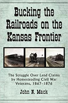 Bucking the Railroads on the Kansas Frontier: The Struggle Over Land Claims by Homesteading Civil War Veterans, 1867-1876