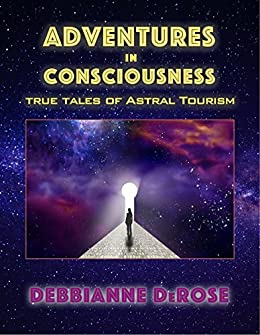 Adventures in Consciousness: True Tales of Astral Tourism by [DeRose, Debbianne]