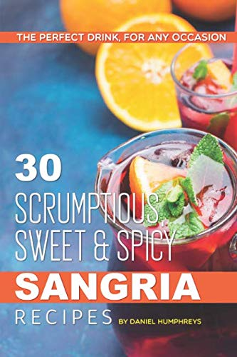 30 Scrumptious, Sweet Spicy Sangria Recipes: The Perfect Drink, For Any Occasion by Daniel Humphreys