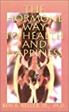 The Hormone Way to Health and Happiness, Ben R. Keller, 1588206165