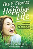 The 7 Secrets to a Happier Life: Learn How to Experience Abundant Joy - Even in the Most Challenging Situations
