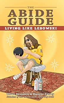 The Abide Guide: Living Like Lebowski by [Benjamin, Oliver, Eutsey, Dwayne]