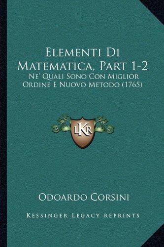 Elementi Di Matematica, Part 1-2: Ne' Quali Sono Con Miglior Ordine E Nuovo Metodo (1765) (Italian Edition) pdf