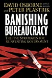 Banishing Bureaucracy : The Five Strategies for Reinventing Government, Osborne, David and Plastrik, Peter, 0976702606