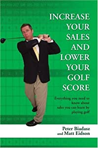 Increase Your Sales And Lower Your Golf Score: Everything you need to know about sales you can learn by playing golf by Peter Biadasz (2007-06-07)
