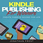 Kindle Publishing for Winners: Create Passive Income for Life | Jonathan Frost