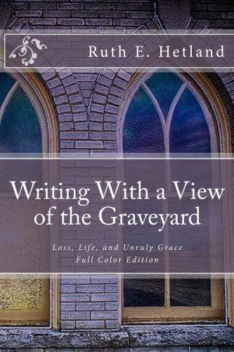 Writing With a View of the Graveyard: Loss, Life, and Unruly Grace PDF