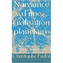 Naissance d'une civilisation planétaire: Philosophie, politique et économie du nouvel âge (French Edition)