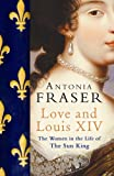 Love and Louis XIV: The Women in the Life of the Sun King by Antonia Fraser front cover