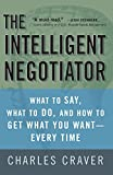 The Intelligent Negotiator: What to Say, What to Do, How to Get What You Want-Every Time