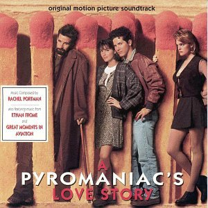 A Pyromaniac's Love Story: Original Motion Picture Soundtrack - Also Featuring Music From Ethan Frome And Great Moments In Aviation