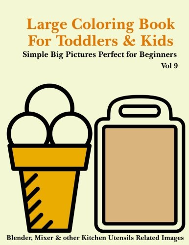 Large Coloring Book for Toddlers and Kids - Simple Big Pictures Perfect for Beginners - Blender, Mixer & other Kitchen Utensils Related Images Vol 9: ... Books for Toddlers and Kids) (Volume 9)