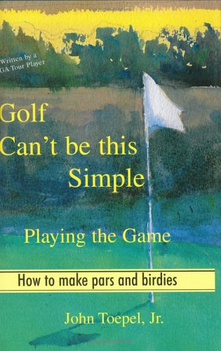 Read Online Golf Can't Be This Simple: Playing the Game - How to make pars and birdies PDF