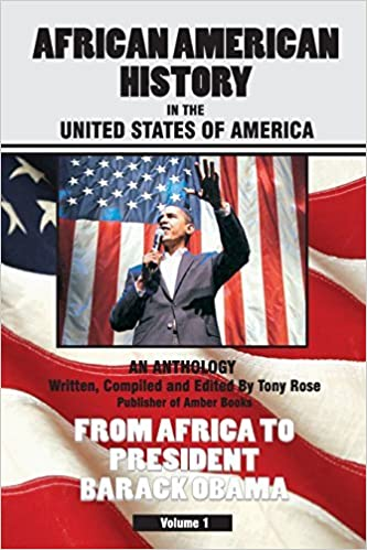 African American History in the United States of America - An Anthology - From Africa to President Barack Obama - Compiled & Edited by Tony Rose, Publisher of Amber Books by Tony Rose (2010-01-01)