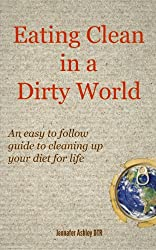 Eating Clean in a Dirty World: An easy to follow guide to cleaning up your diet for life