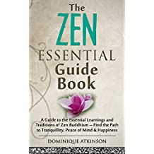 ZEN: THE ESSENTIAL GUIDE BOOK : A Guide to the Essential Learnings and Traditions of Zen Buddhism – Find the Path to Tranquillity, Peace of Mind & Happiness ... Motivation Philosophy Healing New Age))
