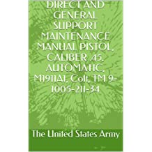 DIRECT AND GENERAL SUPPORT MAINTENANCE MANUAL PISTOL, CALIBER .45, AUTOMATIC, M1911A1, Colt, TM 9-1005-211-34