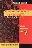 Vulnerable Populations and Medicare Services : Why Do Disparities Exist, Marian E. Gornick, 0870784471