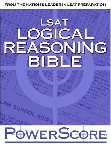 The PowerScore LSAT Logical Reasoning Bible: A Comprehensive System for Attacking the Logical Reasoning Section of the LSAT