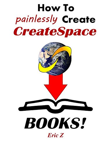 How To Painlessly Create CreateSpace Books: The Quickest and Easiest Way to Make CreateSpace Books with Free Software and Programs (Zbooks Tutorial - ... Publishing for Success! Series) (Volume 1) (Free Book Writing Software)