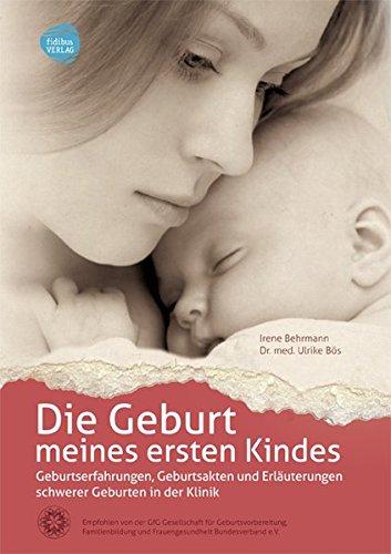 Die Geburt meines ersten Kindes: Geburtserfahrungen, Geburtsakten und Erläuterungen schwerer Geburten in der Klinik