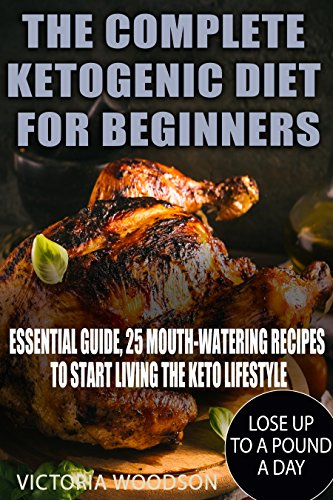 The Complete Ketogenic Diet for Beginners: Essential Guide, 25 Mouth-Watering Recipes to Start Living the Keto Lifestyle by Victoria Woodson