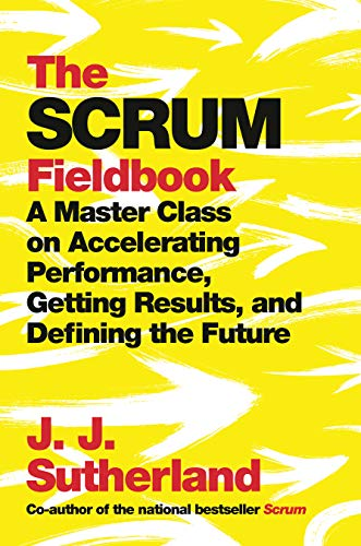 The Scrum Fieldbook: A Master Class on Accelerating Performance, Getting Results, and Defining  the Future (Software Performance)