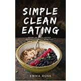 Simple Clean Eating: Over 25 Best-Loved Recipes To Feel Healthy and Look Beautiful
